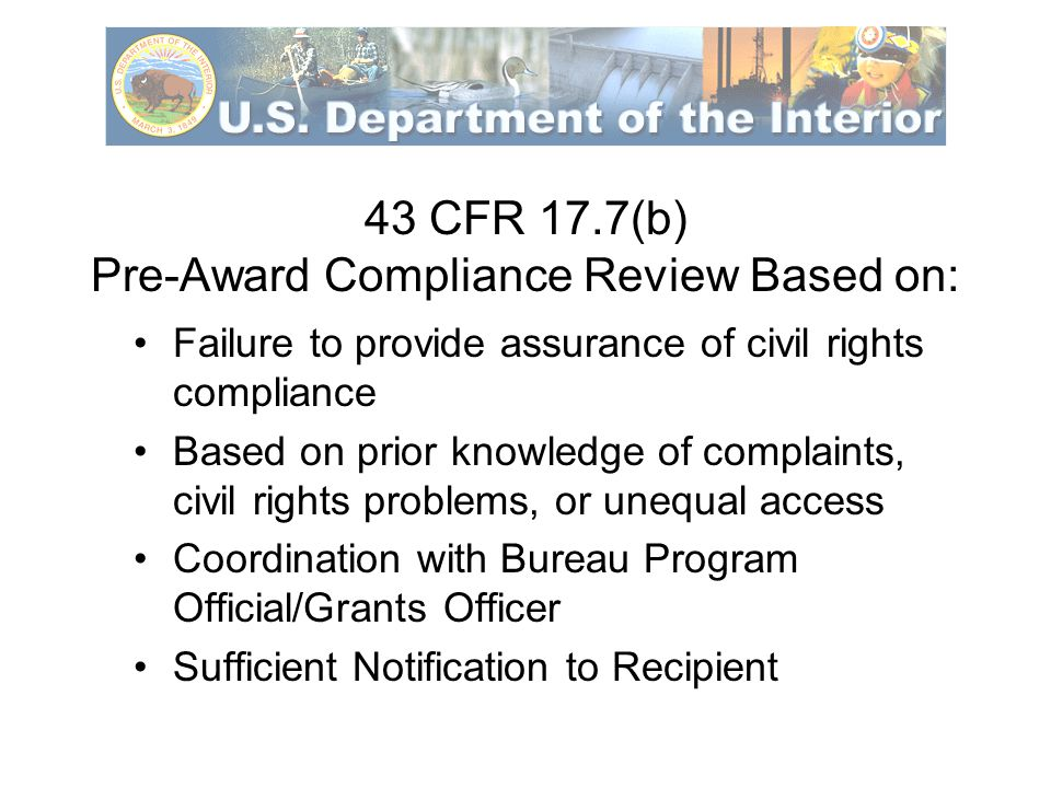 Post Award Compliance Reviews 43 CFR 17.5 Coordination with Bureau Program Official/Grants Officer Sufficient notification to the Recipient Access to Recipient Records and Documents Onsite inspections of facilities, programs, services and their availability to all Interviews with program beneficiaries, representatives of local civil rights organizations, civic leaders, local government human rights officials