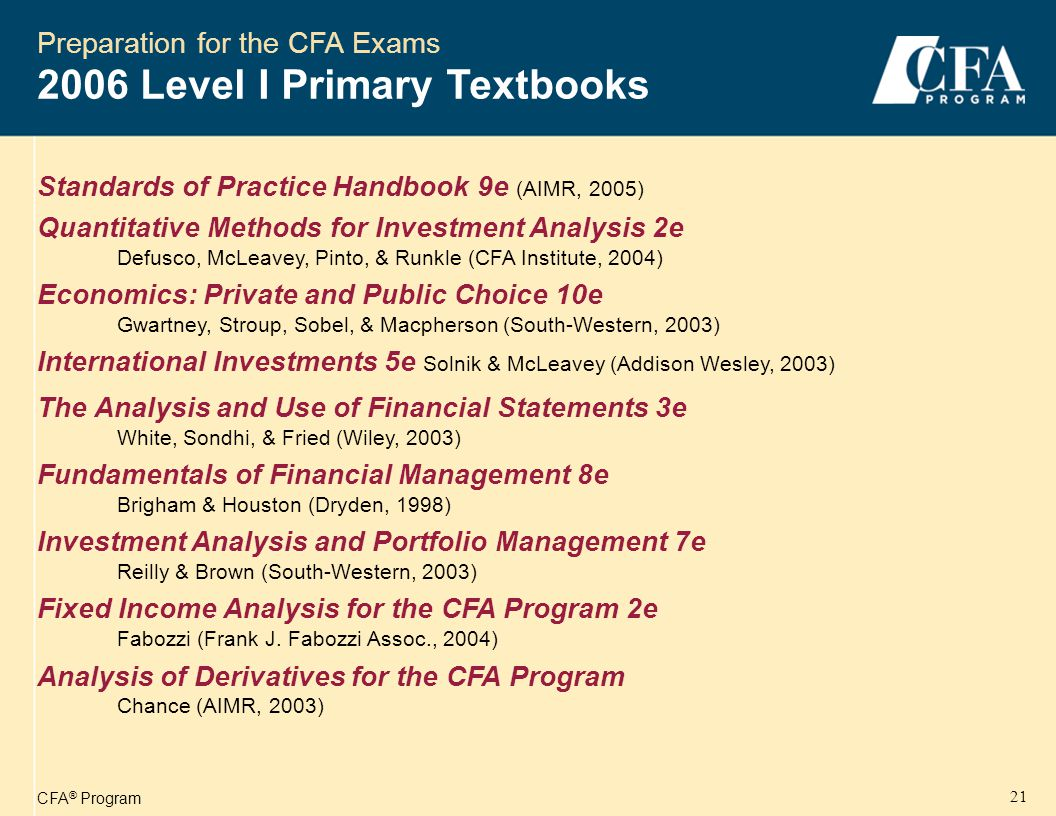 CFA ® Program 22 SOFT/HARD COVER: SOFTBOUND VOL 1: 798 pages, VOL 2: 1150 pages, VOL 3: 816 pages, VOL 4: 1034 pages PUBLISHER: CFA INSTITUTE DATE PUBLISHED: JUNE 2005 Preparation for the CFA Exams 2006 Level I Primary Textbooks Beginning in 2006, the Level I Curriculum is modularized, with the relevant readings for each Study Session bundled with its topics and Learning Outcomes Statements.