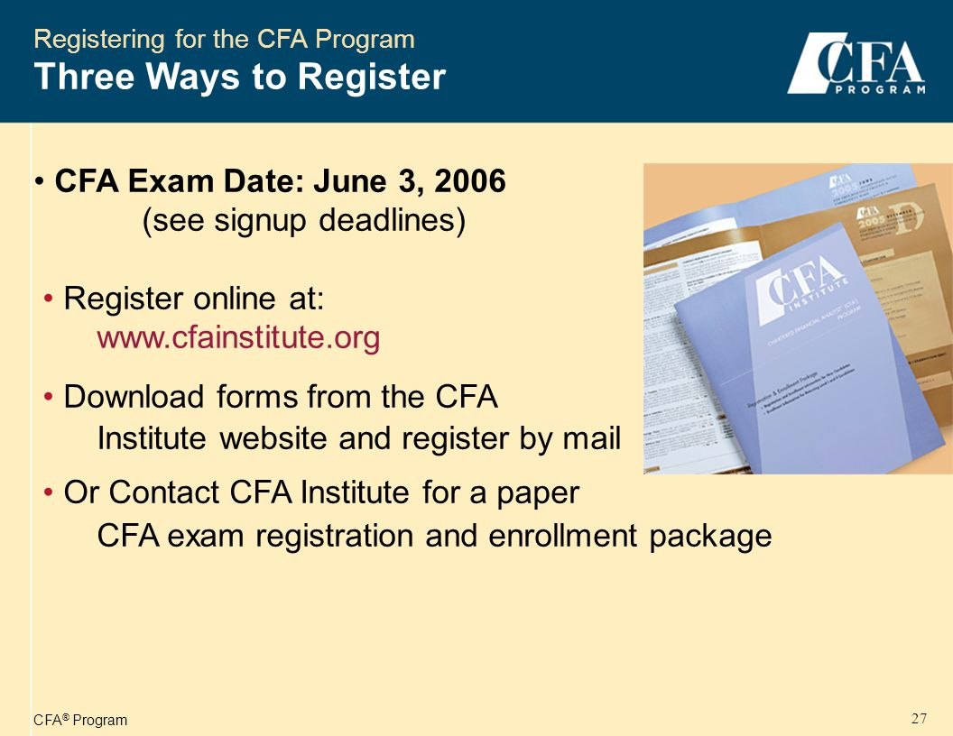 CFA ® Program 28 Registering for the CFA Program CFA Charter Requirements Sequentially pass Level I, II, and III exams Have four years of acceptable work experience Provide professional references (Level III) Join CFA Institute as a member and apply for membership in a local CFA Institute society Submit professional conduct statement