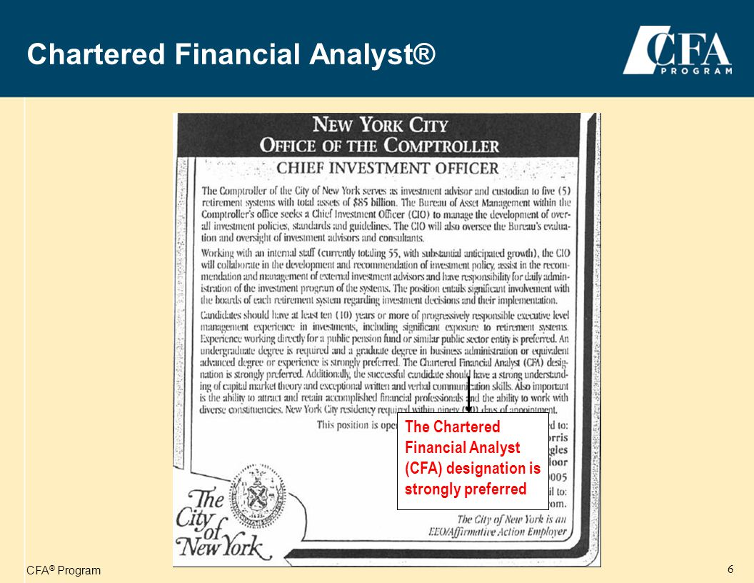 CFA ® Program 7 Benefits of the CFA Program Respect and Credibility Most common occupations of CFA charterholders CEO/Principal Investment Counselor Chief Investment Officer Investment Firm Manager Equity Analyst Portfolio Manager Fixed Income Analyst Portfolio Strategist Investment Banker Sales/Marketing Professional