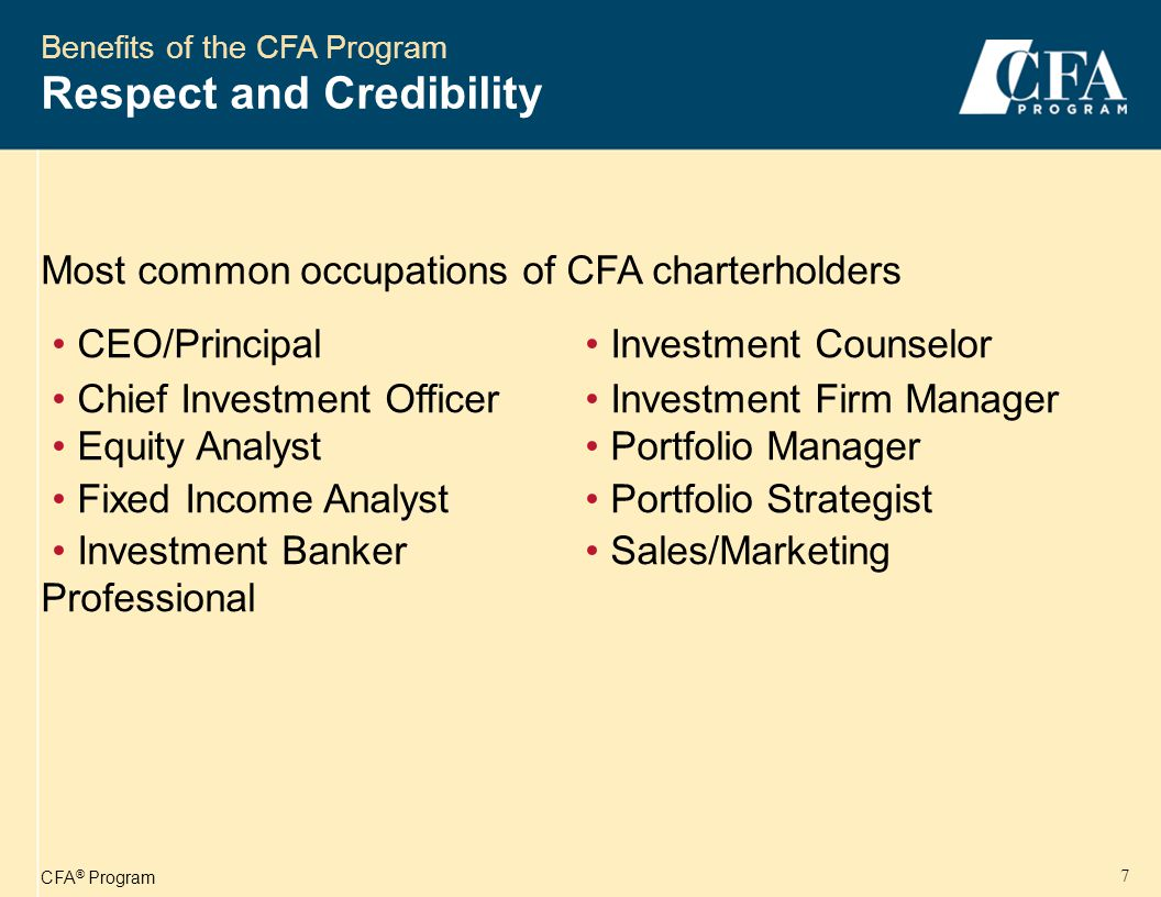 CFA ® Program 8 Benefits of the CFA Program Diverse Career Opportunities Mutual Funds / Investment Companies25% Brokerage / Investment Banks19% Investment Management Counselors14% Commercial Banks / Trust Companies13% Consulting Firms6% Insurance Companies5% Other18%