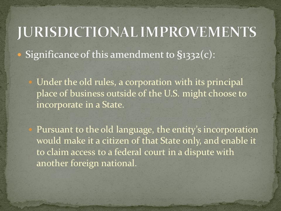 Significance of this amendment to §1332(c): Under the amended rules, that foreign corporation would be deemed to be a citizen of its State of incorporation AND of the foreign state.