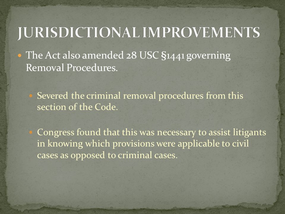 Changes to Removal Procedure in 28 USC §1446: Time to Remove Initially Consent Required Standard for Determining the Amount in Controversy Pre-Removal Discovery Deadlines to Remove Supplemental Jurisdiction