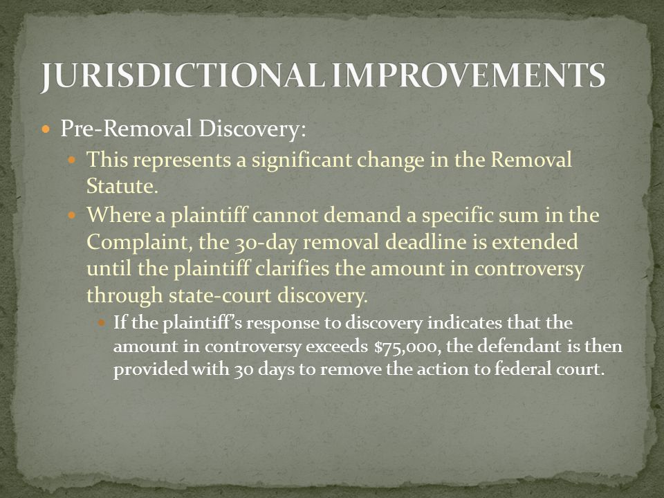 At least one District Court has commented that propounding amount in controversy discovery in state court is now the preferred method for removing a case: Indeed, recent amendments to the removal statute make it clear that the defendants should pursue state-court discovery before removal.