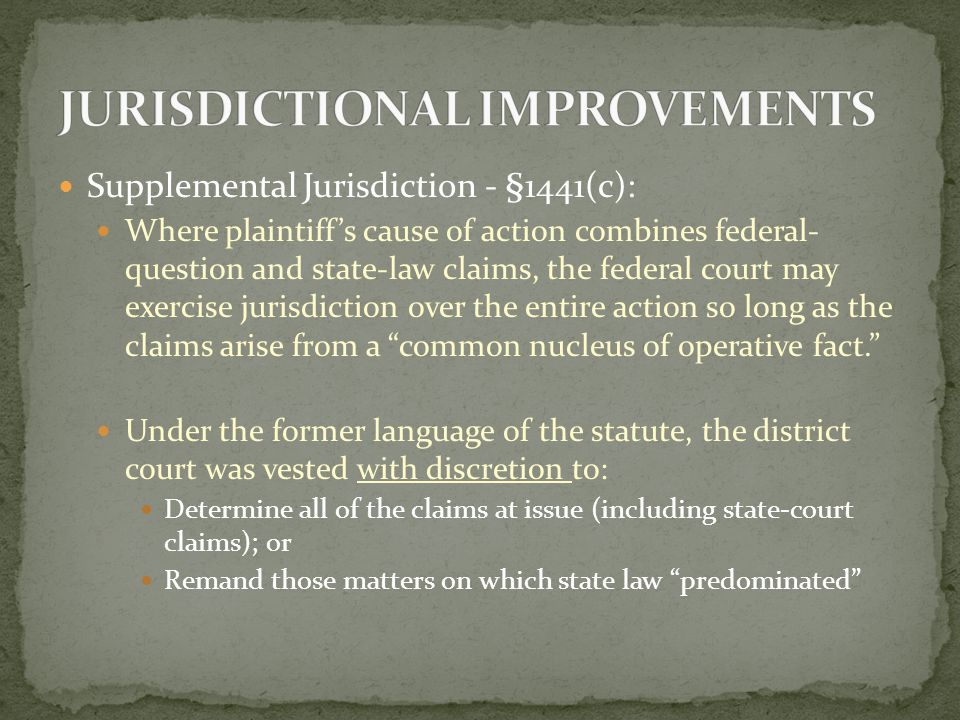 Supplemental Jurisdiction - §1441(c): As Amended, the district courts no longer have discretion and must sever-and-remand separate and independent state law claims.