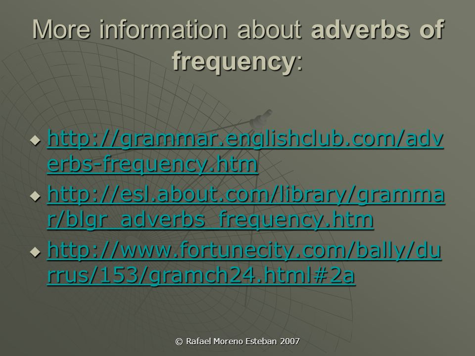 © Rafael Moreno Esteban 2007 Exercises and quizzes about adverbs of frequency:  http://www.fortunecity.com/bally/durrus/1 53/gramex24.html#1 http://www.fortunecity.com/bally/durrus/1 53/gramex24.html#1 http://www.fortunecity.com/bally/durrus/1 53/gramex24.html#1  http://www.fortunecity.com/bally/durrus/1 53/gramex24.html#2 http://www.fortunecity.com/bally/durrus/1 53/gramex24.html#2 http://www.fortunecity.com/bally/durrus/1 53/gramex24.html#2  http://quizzes.englishclub.com/quiz2000- 09q.htm http://quizzes.englishclub.com/quiz2000- 09q.htm http://quizzes.englishclub.com/quiz2000- 09q.htm  http://www.johnsesl.com/scrambledtxt/ad verbs/ http://www.johnsesl.com/scrambledtxt/ad verbs/ http://www.johnsesl.com/scrambledtxt/ad verbs/  http://www.learnenglish.org.uk/CET/flasha ctivities/frequency_adverbs_game01.html http://www.learnenglish.org.uk/CET/flasha ctivities/frequency_adverbs_game01.html http://www.learnenglish.org.uk/CET/flasha ctivities/frequency_adverbs_game01.html