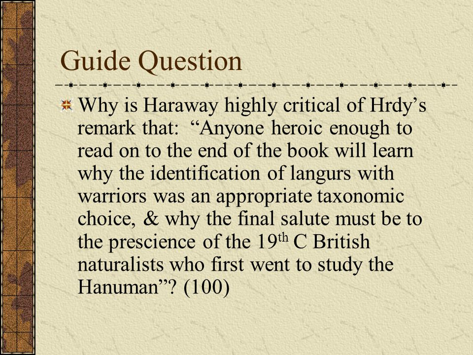Guide Question Why is Haraway highly critical of Hrdy's remark that: Anyone heroic enough to read on to the end of the book will learn why the identification of langurs with warriors was an appropriate taxonomic choice, & why the final salute must be to the prescience of the 19 th C British naturalists who first went to study the Hanuman .