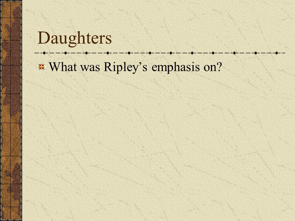 Daughters What was Ripley's emphasis on?