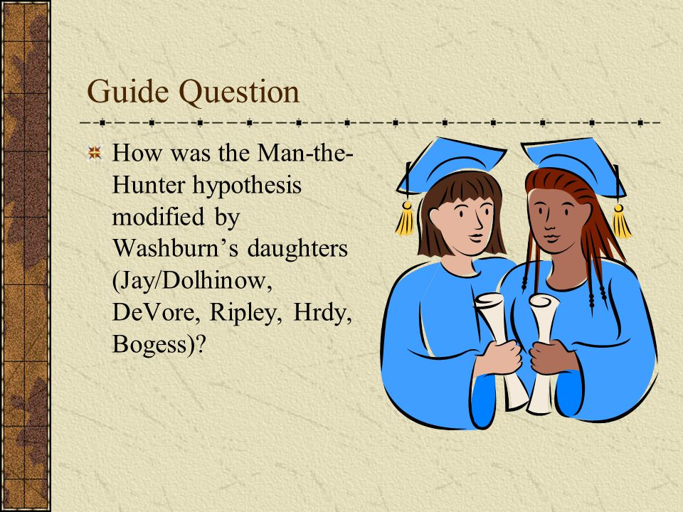 Guide Question How was the Man-the- Hunter hypothesis modified by Washburn's daughters (Jay/Dolhinow, DeVore, Ripley, Hrdy, Bogess)?