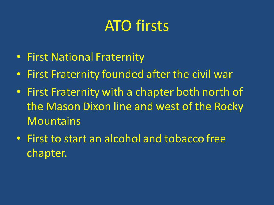 Facts ATO was not founded in opposition or imitation to any other Fraternity ATO ranks in the top ten for the number of chapters and total number of members ATO is only Greek in name however the fraternity is strictly a Christian based fraternity