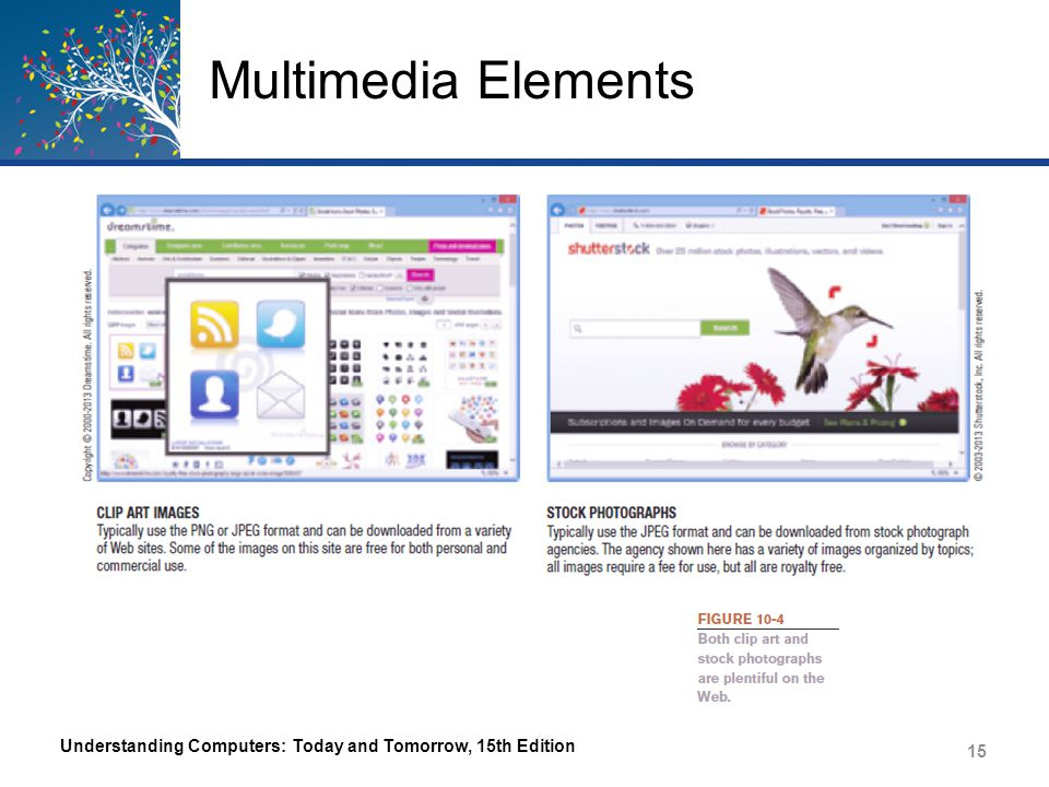 Multimedia Elements – GIF Graphic Interchange Format Commonly used for Web page images Used with logos, banners, other nonphotographic images 256 colors max Uses lossless file compression Can be transparent Can be interlaced Understanding Computers: Today and Tomorrow, 15th Edition 16