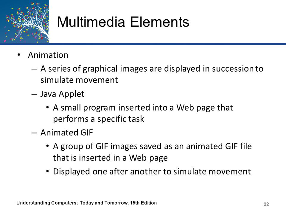 Multimedia Elements For more complex animations, developers can use JavaScript or another scripting language – Flash, Silverlight Many Wed-based animations require a plug-in Animation and interactivity can also be achieved using programming languages – Audio All types of sound including music, spoken voice, sound effects Can be recorded using a microphone or MIDI instrument, captured from CDs, or downloaded from the Internet Understanding Computers: Today and Tomorrow, 15th Edition 23
