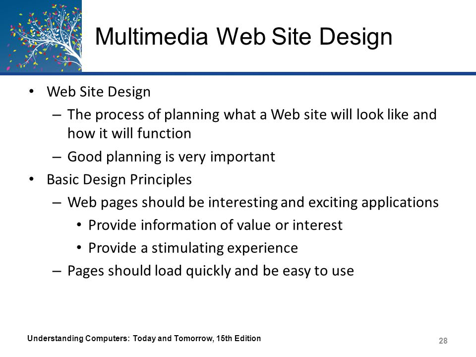 Multimedia Web Site Design Plan for all needed delivery methods and devices – Features that require a specific browser – Features that require little used plug-ins – The size of the page content Different devices, browsers, and screen resolutions affect how Web pages display – High-bandwidth items Watch image file size (use thumbnails) Use links to audio, video, and other high-bandwidth items Use streaming audio and video Understanding Computers: Today and Tomorrow, 15th Edition 29