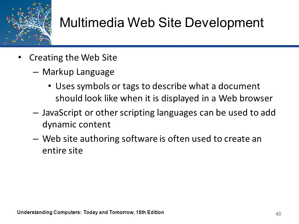 Multimedia Web Site Development Hypertext Markup Language (HTML) – The original markup language – Uses HTML tags to indicate where effects and elements belong in the Web page – Some tags are paired – The computer and browser being used still determines exactly how the Web page will display Understanding Computers: Today and Tomorrow, 15th Edition 41