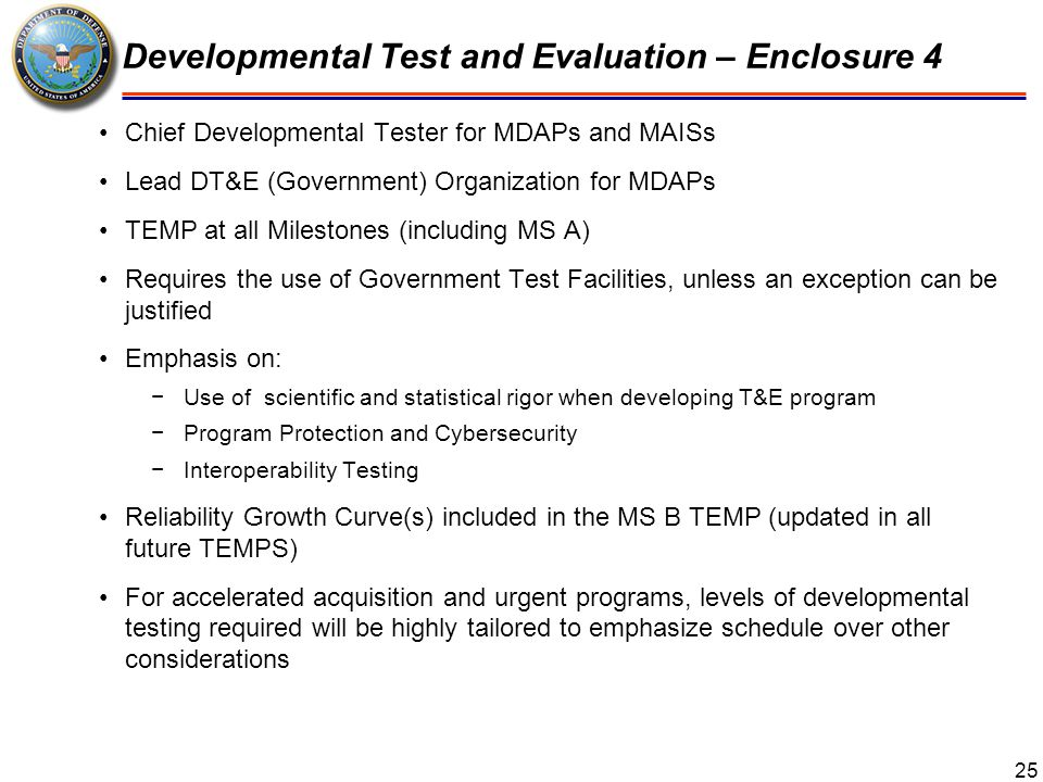 26 Operational and Live Fire T&E – Enclosure 5 T&E planning moved to left −T&E WIPT formed at MDD or program start −OTAs comment on OT&E implications of CONOPs after MDD −TEMP at all Milestones (no more TES) −PM's understanding of user's rationale for requirements in MS-A TEMP −Metrics on completeness of design information in MS-A TEMP New section on Software Testing −Requires plans for test automation starting at MS-A −Plan for use of software logs starting at MS-B −Demonstration of regression testing at or before IOT&E −Demonstration of software maintenance at or before IOT&E −Includes risk-based OT, IA, and interoperability