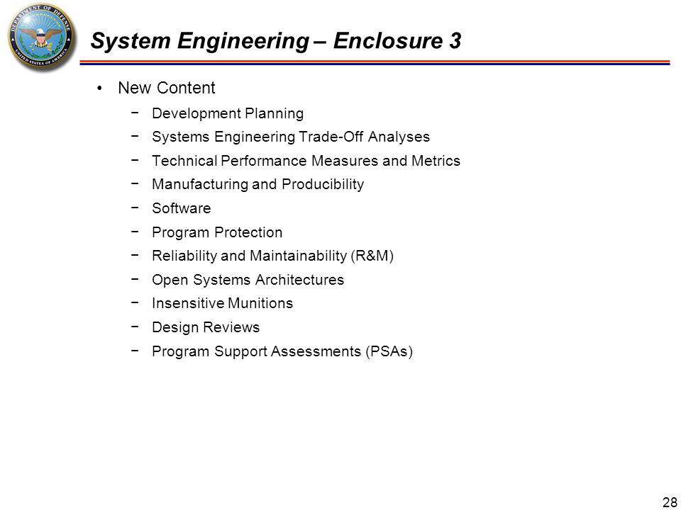 29 System Engineering – Enclosure 3 Program Protection −The integrating process for managing risks to DoD warfighting capability from foreign intelligence collection; hardware or software, and cyber vulnerability or supply chain exploitation; and battlefield loss throughout the program life cycle −Program Managers will submit the program's Component CIO-approved Cybersecurity Strategy as part of every Program Protection Plan (PPP) −The PPP will be submitted for MDA approval at each Milestone review, beginning with Milestone A −For Milestone B, the DoD Component-approved draft PPP will be provided to the DASD(SE) 45 days prior to the Development RFP Release Decision Point