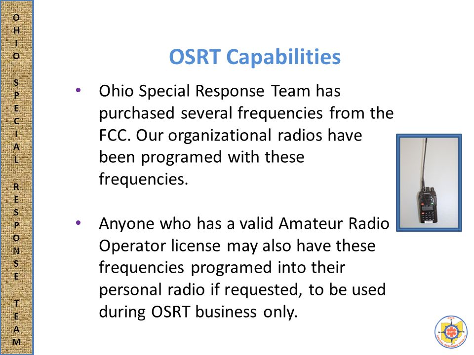 OSRT Capabilities Ohio Special Response Team also has at it's disposal an aircraft radio, which operates on a different frequency, to facilitate communication with aircraft should the need arise.