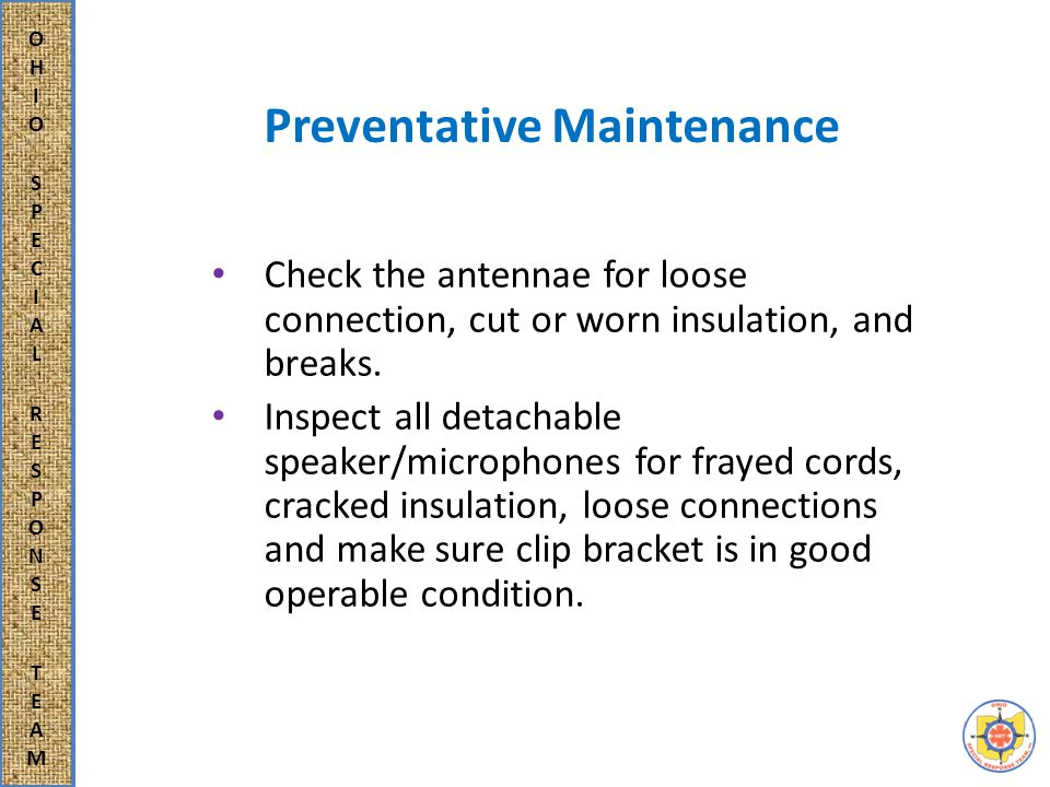 Major Maintenance Should radios, speaker/microphones, or chargers become defective and need more trouble shooting and maintenance than what can be accomplished in preventative maintenance, the equipment is considered in need of major repair and will need to be serviced by an electronic technician.