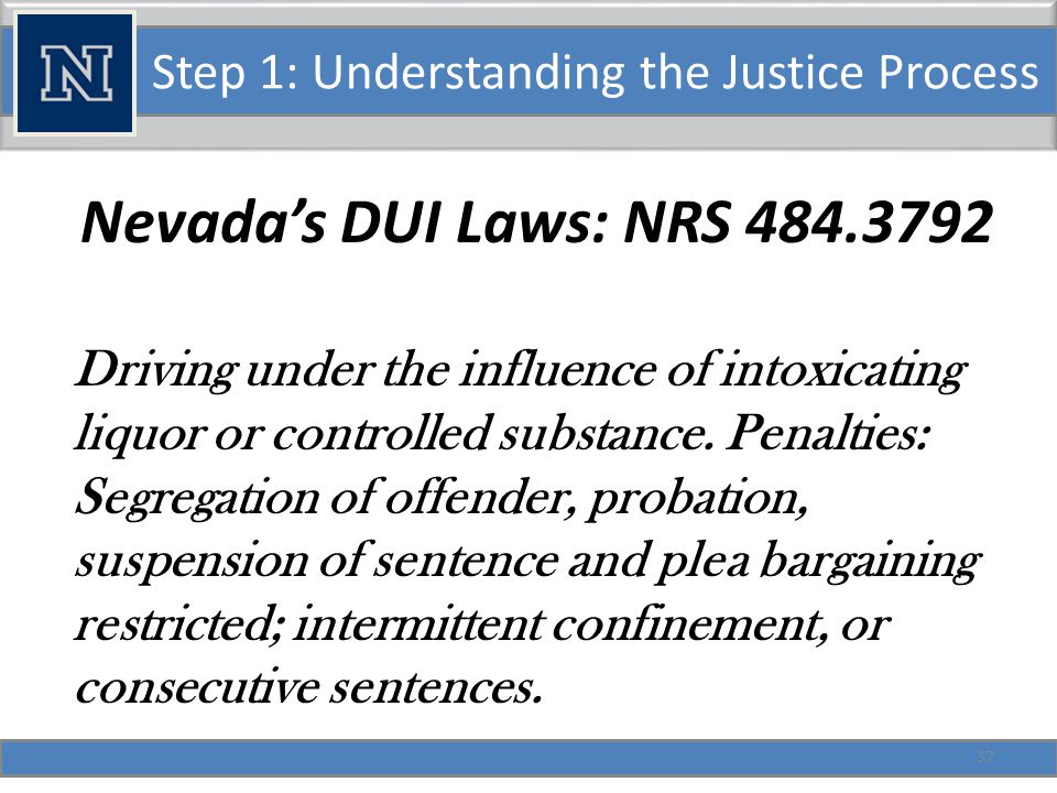 Step 1: Understanding the Justice Process DUI, Continued: Evaluation of offender required (474.37943) if: Person is under 21 Person has over.18 BAC It is a second (or more) offense in 7 years.