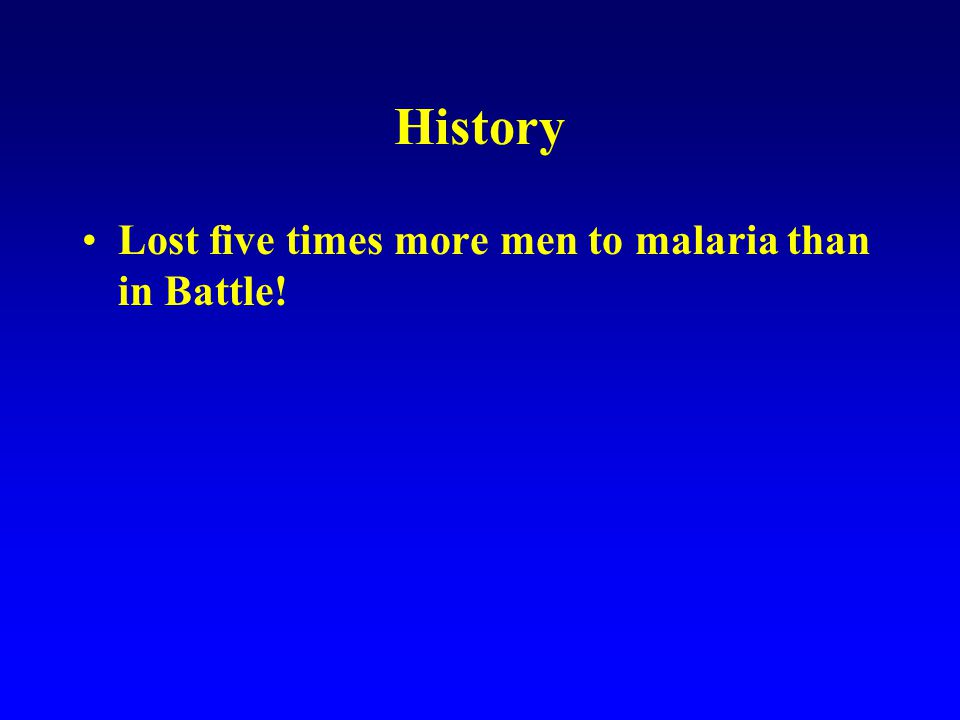 History Lost five times more men to malaria than in Battle.