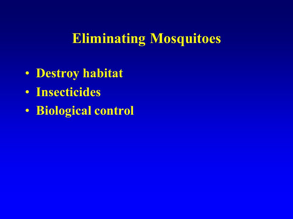 Eliminating Mosquitoes Destroy habitat Insecticides Biological control Why don't these methods work?