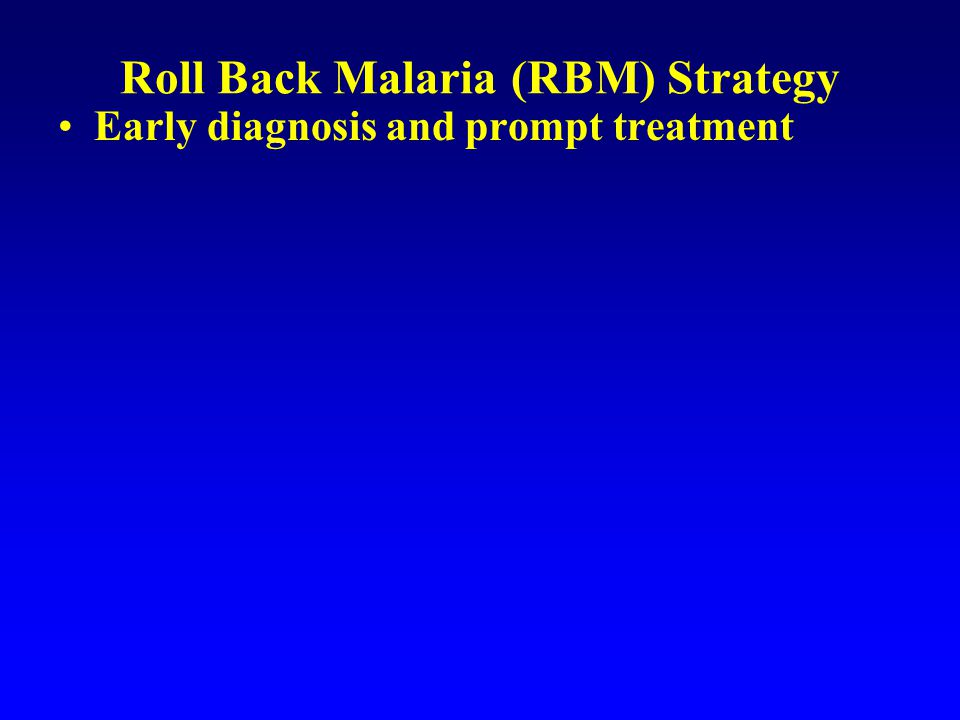 Roll Back Malaria (RBM) Strategy Early diagnosis and prompt treatment Prevention –insecticide-treated materials –vector control measures indoor spraying larvicide environmental management