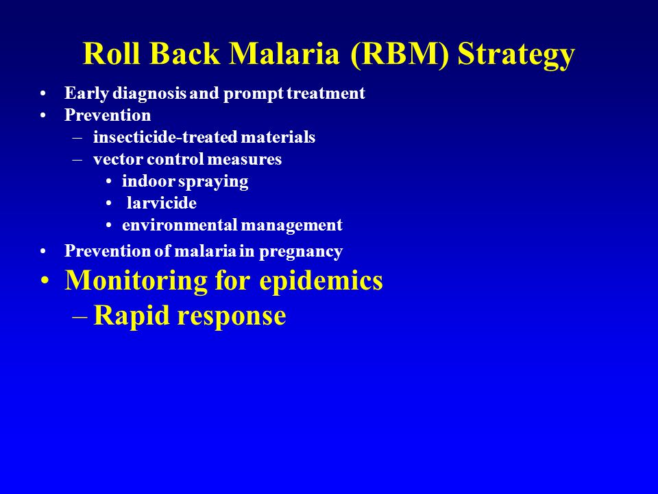 Roll Back Malaria (RBM) Strategy Early diagnosis and prompt treatment Prevention –insecticide-treated materials –vector control measures indoor spraying larvicide environmental management Prevention of malaria in pregnancy Monitoring for epidemics –Rapid response New methods and tools
