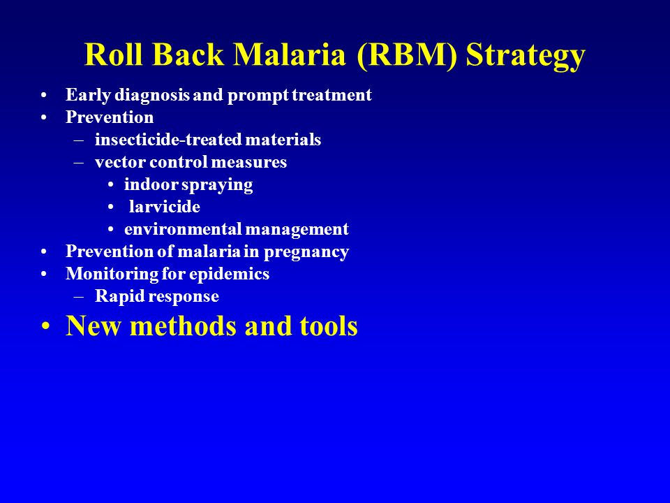 Roll Back Malaria (RBM) Strategy Early diagnosis and prompt treatment Prevention –insecticide-treated materials –vector control measures indoor spraying larvicide environmental management Prevention of malaria in pregnancy Monitoring for epidemics –Rapid response New methods and tools Improvement in existing tools through research and development