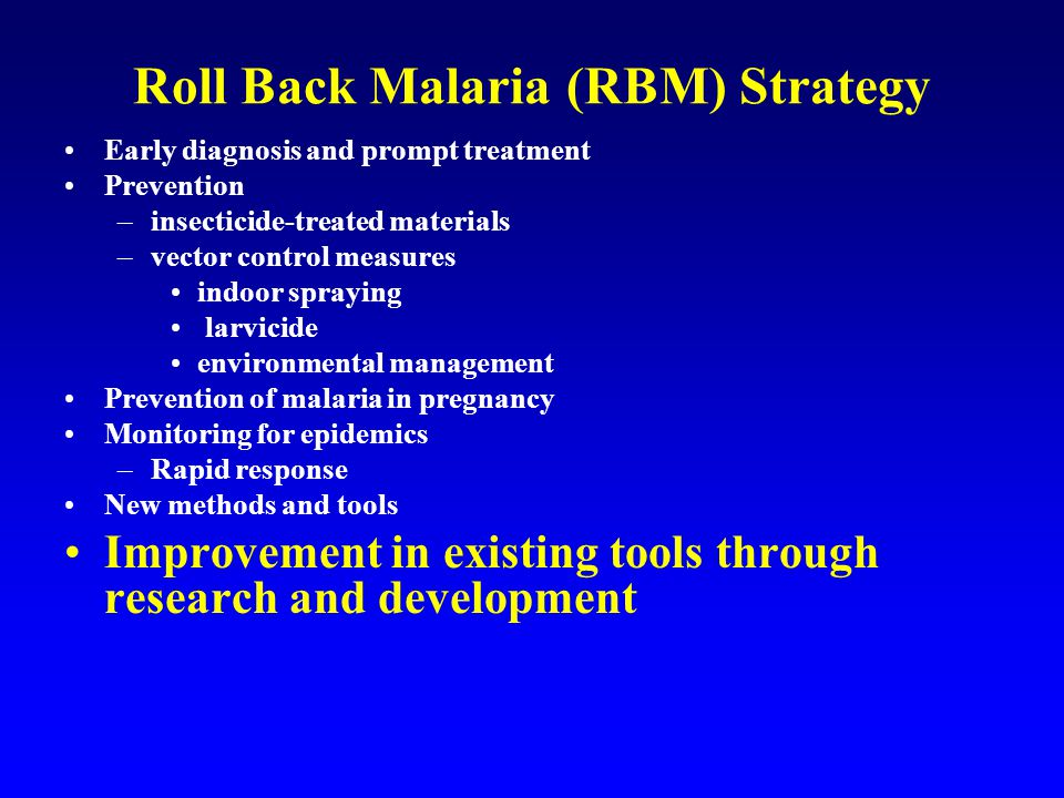 Roll Back Malaria (RBM) Strategy Early diagnosis and prompt treatment Prevention –insecticide-treated materials –vector control measures indoor spraying larvicide environmental management Prevention of malaria in pregnancy Monitoring for epidemics –Rapid response New methods and tools Improvement in existing tools through research and development Coordinated action through establishing partnerships that utilize an optimal mix of measures adapted to local situations.