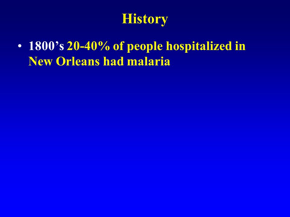History 1800's 20-40% of people hospitalized in New Orleans had malaria 1861-1865 Civil War.