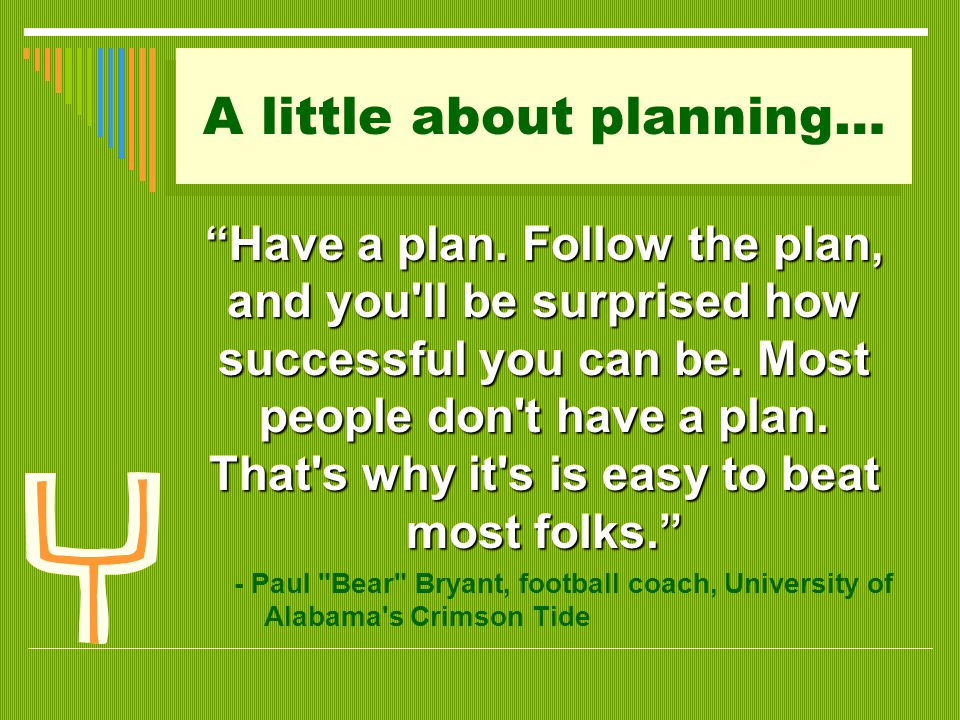 Planning within the context of high stakes…  Planning is a process of choosing among those many options.