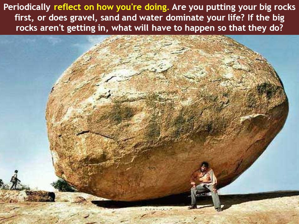 When you re planning your month, your week or your day, and even when you re making specific decisions during the day, refer back to your list of big rocks.