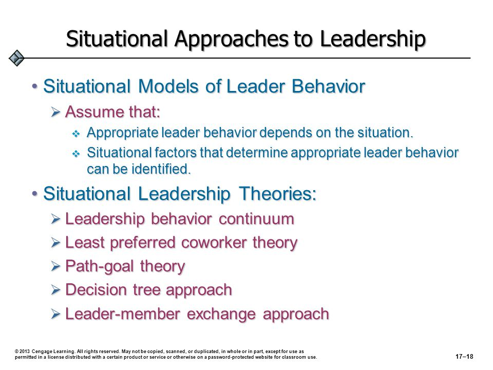 Situational Approaches to Leadership Leadership Continuum (Tannenbaum and Schmidt)Leadership Continuum (Tannenbaum and Schmidt)  Continuum identifies a range of levels of leadership from boss-centered to subordinate-centered leadership  Variables influencing the decision-making continuum:  Leader's characteristics  Subordinates' characteristics  Situational characteristics © 2013 Cengage Learning.
