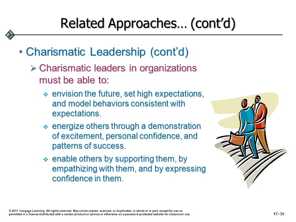 Related Approaches… (cont'd) Transformational LeadershipTransformational Leadership  Goes beyond ordinary expectations by:  transmitting a sense of mission  stimulating learning  inspiring new ways of thinking © 2013 Cengage Learning.