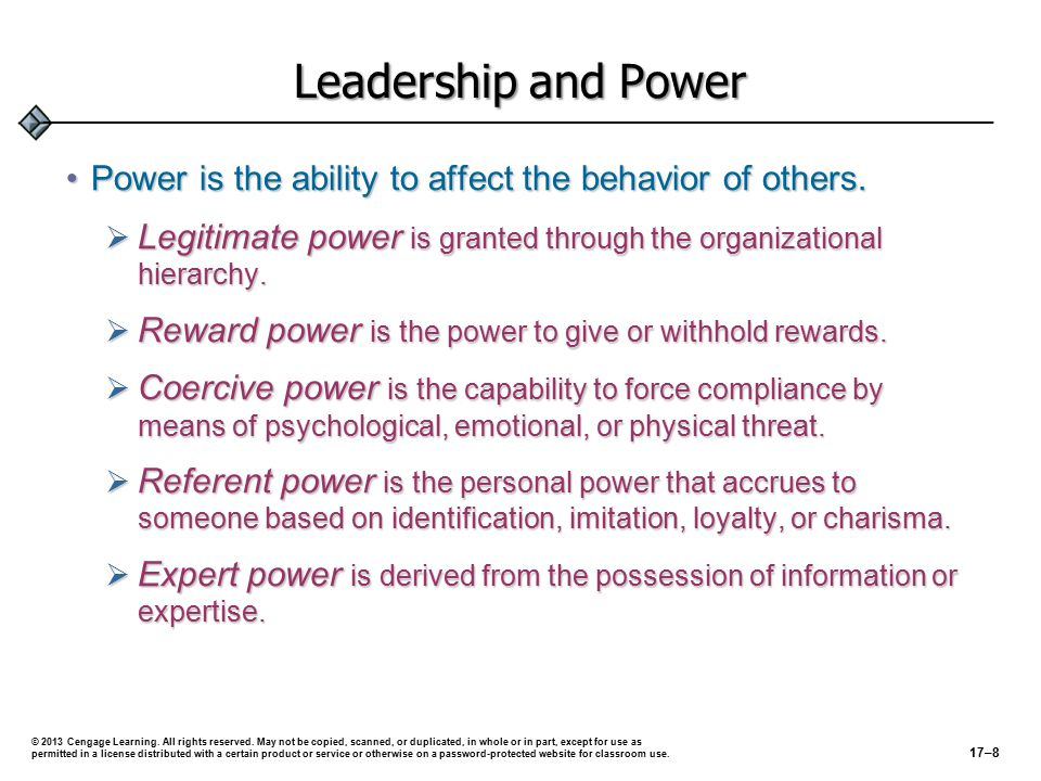 Power and Leadership Legitimate request Coercion Personal identification Information distortion Inspirational appeal Rational persuasion Instrumental compliance Uses of Power by Leaders © 2013 Cengage Learning.