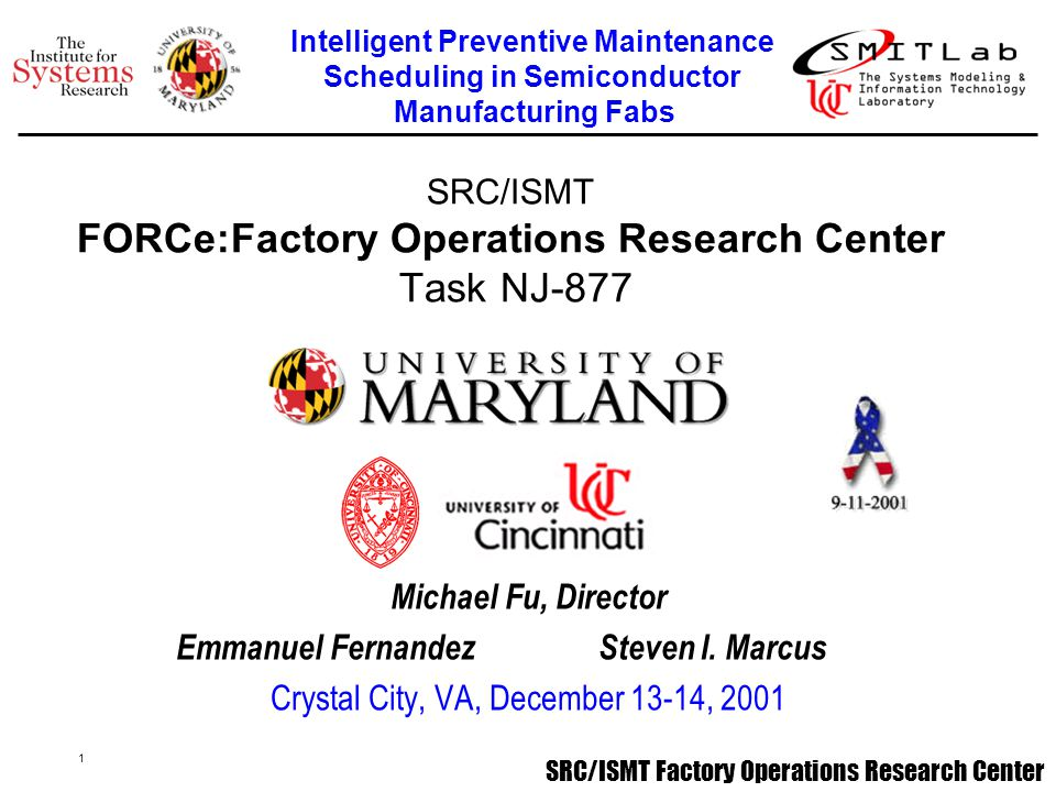 SRC/ISMT Factory Operations Research Center 2 Project Summary - Michael FuProject Summary - Michael Fu Optimal Preventive Maintenance Scheduling Model - Emmanuel FernandezOptimal Preventive Maintenance Scheduling Model - Emmanuel Fernandez Optimal Preventive Maintenance Policy for Unreliable Queueing systems with Applications to Semiconductor Manufacturing Fabs - Xiaodong YaoOptimal Preventive Maintenance Policy for Unreliable Queueing systems with Applications to Semiconductor Manufacturing Fabs - Xiaodong Yao Generic MIP Model Implementation - Jason Crabtree Best Practices PM Survey -Emmanuel Fernandez Best Practices PM Survey -Emmanuel Fernandez SMITLab and Project Web Page - Jose A.