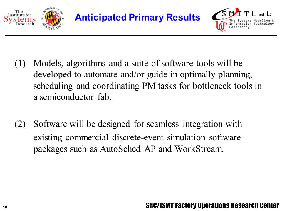 SRC/ISMT Factory Operations Research Center 11 Year 1 - Implementing the PM scheduling algorithm; developing, distributing, and analyzing PM practice survey to drive PM planning models and algorithms; literature review of research on analytical and simulation-based models for PM planning with production considerations.