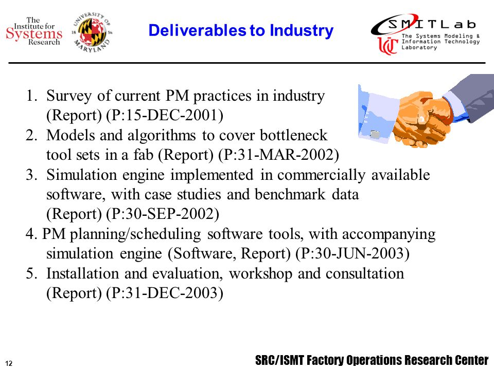 SRC/ISMT Factory Operations Research Center 13 Two student internships at member company: - successful implementation of PM scheduling algorithm - tested and validated with ASAP simulation and real data - integrated with MES and PM monitoring databases PM Practices Survey Instrument Developed and Distributed - thus far, 12 responses from 8 companies and 5 countries - very diverse answers (more details later) Investigated analytical (MDP models and queueing models) and simulation-based approaches to PM planning problem Developing generic implementation of PM Scheduling Algorithm and IT implementation Past Year Progress and Accomplishments