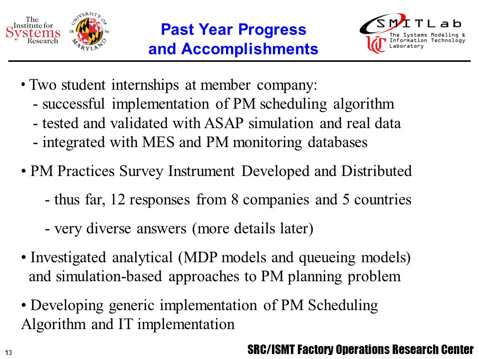SRC/ISMT Factory Operations Research Center 14 Complete implementation of generic PM scheduling algorithm - further student internships at member companies to implement, test, and evaluation models and algorithms - begin facilitating possible transfer to software vendors Complete PM Practices Survey Data Analysis and Report, - make available to member companies - utilize in research on models and algorithms (see next bullet) Develop MDP and queueing models, in conjunction with simulation-based approaches, for PM planning problem, focusing on bottleneck tool sets in the fab Next Year Plans
