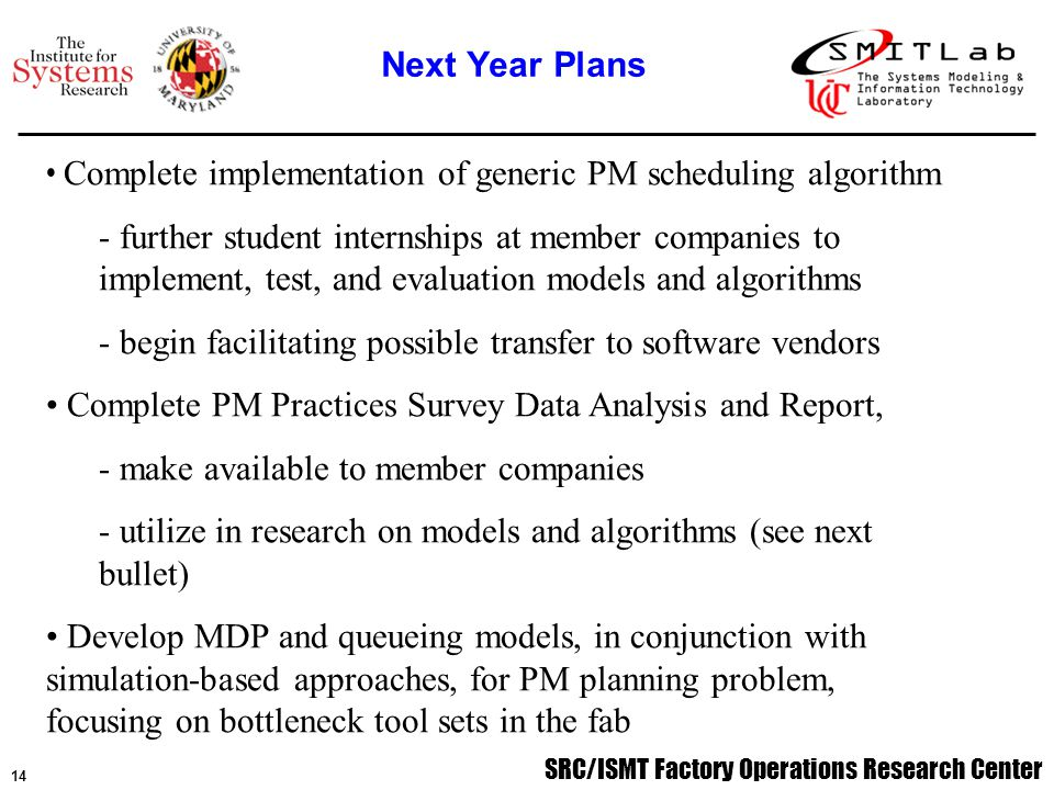 SRC/ISMT Factory Operations Research Center 15 Software Developed –MIP model for PM scheduling algorithm in OSL –ASAP cluster tool model to validate PM scheduling algorithm –Subroutines to integrate various databases Conference Presentations –INFORMS International Conference, 6/01 –Conference on Control Applications, 9/01 –SRC/ISMT FORCe Annual Review Meeting, 12/01 Publications –X.