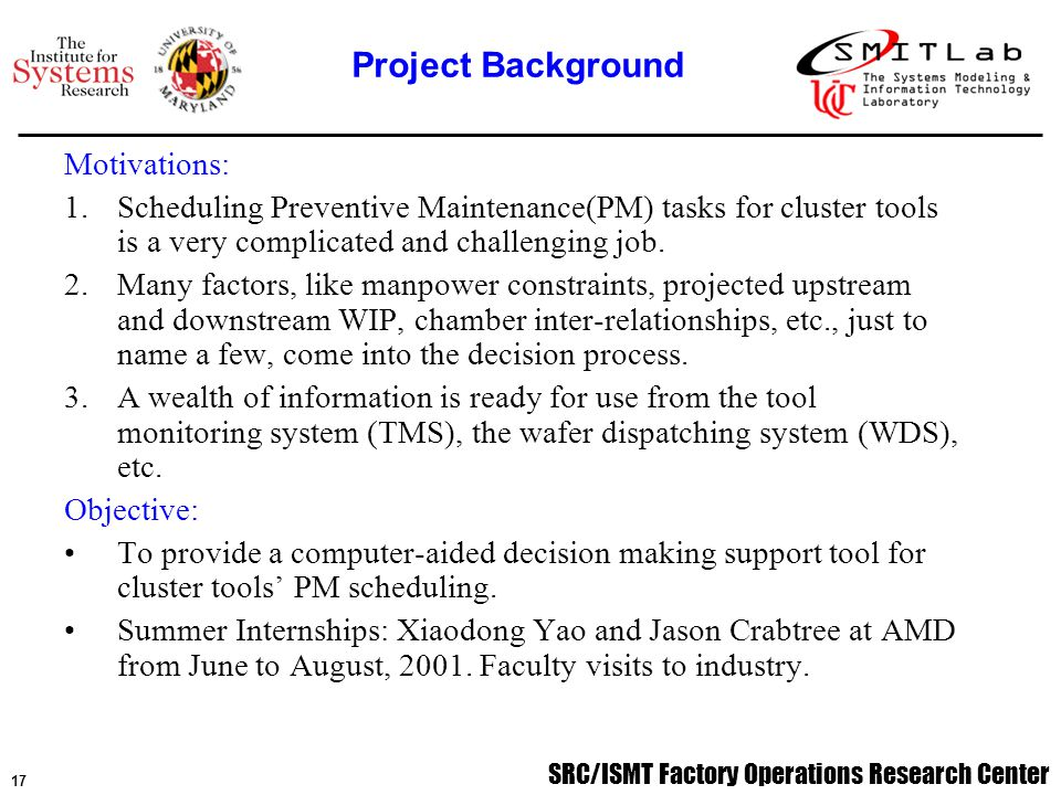 SRC/ISMT Factory Operations Research Center 18 Summary: 1.A mixed integer program (MIP) has been formulated to address the optimization problem for cluster tools' Preventive Maintenance (PM) scheduling.