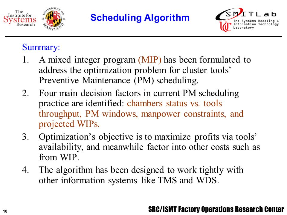 SRC/ISMT Factory Operations Research Center 19 Algorithm kernel Mathematically, the kernel of our algorithm is a mixed integer program, which has been formulated to address the optimal scheduling problem, and can be solved by using a standard optimization package, e.g.