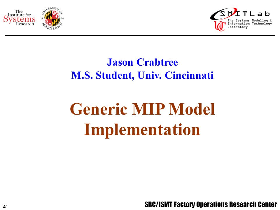 SRC/ISMT Factory Operations Research Center 28 Objective: To create a generic model and IT implementation based on experience thus far (models, internships, customizations) Generic Implementation