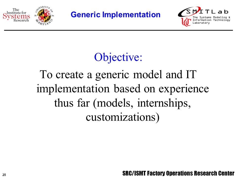 SRC/ISMT Factory Operations Research Center 29 The MIP model is designed to be very robust, thus it can handle a large variety of tools without changing the actual formulation of the model The generic model can be separated into three facets: –Inputs –Scheduling algorithm –Outputs Implementation of the generic model then consists of: –Formulating input data and defining interfaces to collect input data –Formatting input data into proper form for chosen MIP solver –Handling of solution data output from solver Generic Implementation
