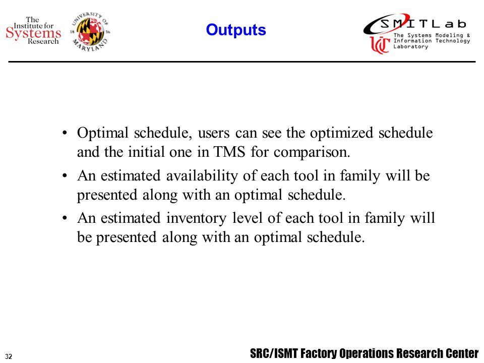 SRC/ISMT Factory Operations Research Center 33 System Initialization and selecting a machine Family.ini file;.tool file;.item file; TMS database Dispatch report Resource Data File Specifying a planning horizon Reading in TMS database, performing data filtering Reading in projected WIP from WDS Reading in projected resource Generating consolidated tasks vector set {v} Computing availability loss and resources requirement for each task vector.