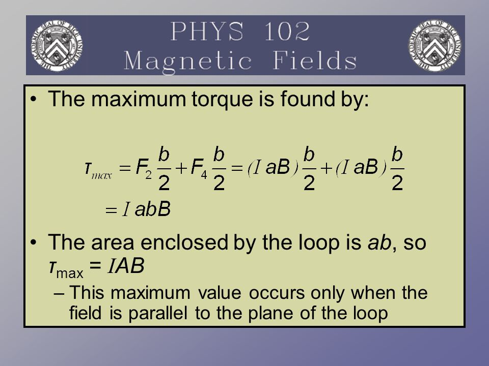 The torque has a maximum value when the field is perpendicular to the normal to the plane of the loop The torque is zero when the field is parallel to the normal to the plane of the loop τ = I A x B where A is perpendicular to the plane of the loop and has a magnitude equal to the area of the loop