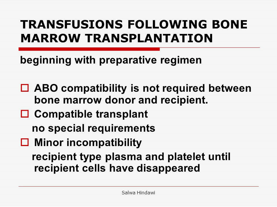 Salwa Hindawi TRANSFUSIONS FOLLOWING BONE MARROW TRANSPLANTATION  Major incompatibility recipient type red cells until recipient isoagglutinins have disappeared  Major and minor incompatibilities group AB plasma, group AB or washed platelets until recipient cells gone; group O red cells until recipient isoagglutinins have disapeared.