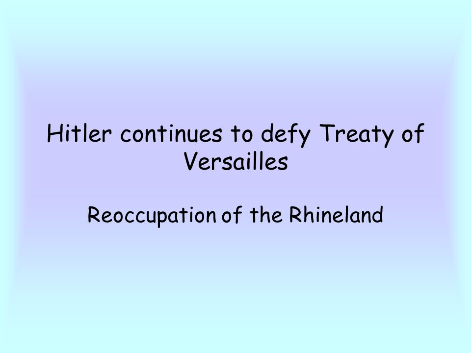 Hitler continues to defy Treaty of Versailles Reoccupation of the Rhineland