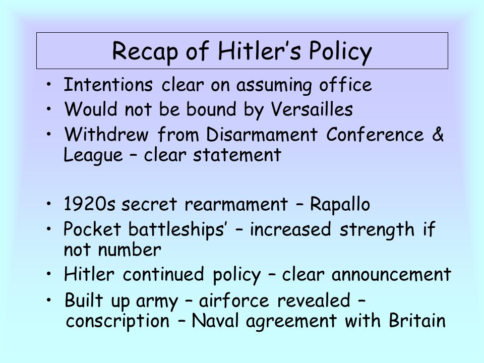 Recap of Hitler's Policy Intentions clear on assuming office Would not be bound by Versailles Withdrew from Disarmament Conference & League – clear statement 1920s secret rearmament – Rapallo Pocket battleships' – increased strength if not number Hitler continued policy – clear announcement Built up army – airforce revealed – conscription – Naval agreement with Britain