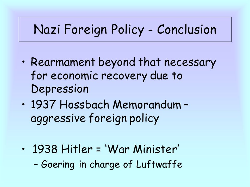 Nazi Foreign Policy - Conclusion Rearmament beyond that necessary for economic recovery due to Depression 1937 Hossbach Memorandum – aggressive foreign policy 1938 Hitler = 'War Minister' – Goering in charge of Luftwaffe